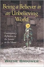Being a Believer in an Unbelieving World: Contemporary Reflections on the Sermon on the Mount  by  Wayne Brouwer