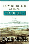 How to Succeed at Being Yourself: Finding the Confidence to Fulfill Your Destiny Joyce Meyer