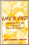Lifes End: Technocratic Dying in an Age of Spiritual Yearning  by  David Wendell Moller