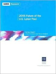 2005 Future of the U.S. Labor Pool Survey Report: A Study  by  the Society for Human Resource Management by Society for Human Resource Management