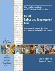 What Every Business Manager and HR Professional Should Know About... Federal Labor and Employment Laws: A Complete Guide Written in Plain English That Explains How the Laws Affect Your Business (7th Edition) Louis P. DiLorenzo
