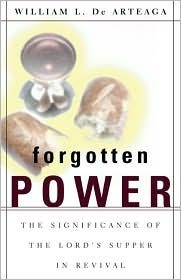 Forgotten Power: The Significance of the Lords Supper in Revival  by  William L. De Arteaga