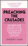 Preaching The Crusades: Mendicant Friars And The Cross In The Thirteenth Century  by  Christoph T. Maier
