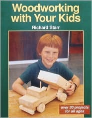 Woodworking with Your Kids: Over 30 Projects for All Ages Richard Starr