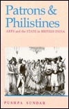 Patrons And Philistines: Arts And The State In British India, 1773 1947  by  Pushpa Sundar