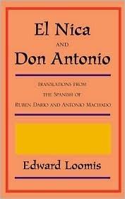 El Nica and Don Antonio: Translations from the Spanish of Ruben Dario and Antonio Machado  by  Edward Loomis