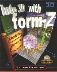 Into 3D with form.Z: Modeling, Rendering, and Animation [With CD-ROM]  by  Lachmi Khemlani