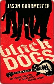 Black Dogs: The Possibly True Story of Classic Rocks Greatest Robbery Jason Buhrmester