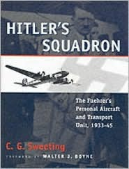 Hitlers Squadron: The Fuehrers Personal Aircraft and Transportation Unit, 1933-45 C.G. Sweeting