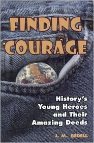 Finding Courage: Historys Young Heroes and Their Amazing Deeds  by  J.M. Bedell