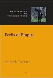 Perils of Empire: The Roman Republic and the American Republic Monte L. Pearson