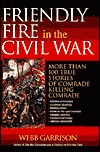 Friendly Fire in the Civil War: More Than 100 True Stories of Comrade Killing Comrade  by  Garrison Webb