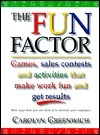 The Fun Factor Games, Sales Contests and Activities That Make Work Fun and Get Results Carolyn Greenwich