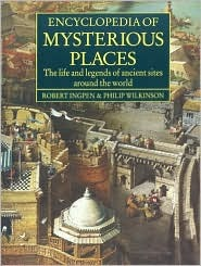 Encyclopedia of Mysterious Places: The Life and Legends of Ancient Sites Around the World  by  Robert Ingpen