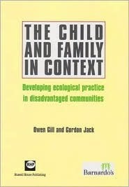 The Child and Family in Context: Developing Ecological Practice in Disadvantaged Communities Owen Gill