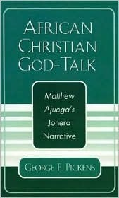African Christian God-Talk: Matthew Ajuogas Johera Narrative  by  George F. Pickens