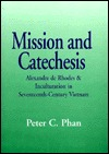Mission and Catechesis: Alexandre de Rhodes & Inculturation in Seventeenth Century Vietnam  by  Peter C. Phan