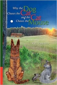 Why the Dog Chases the Cat and the Cat Chases the Mouse  by  K. L Vaniko