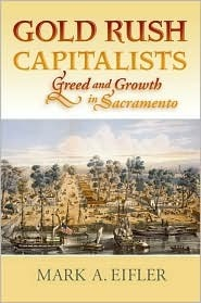 Gold Rush Capitalists: Greed and Growth in Sacramento Mark A. Eifler