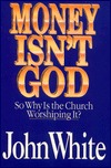 Money Isnt God: So Why is the Church Worshiping It?  by  John  White