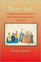 Purity Lost: Transgressing Boundaries in the Eastern Mediterranean, 1000-1400  by  Steven A. Epstein