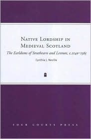 Native Lordship in Medieval Scotland: The Earldoms of Strathearn and Lennox, C. 1140-1365 Cynthia J. Neville