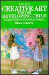 Creative Art for the Developing Child: A Teachers Handbook for Early Childhood Education Clare Cherry