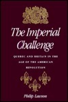 The Imperial Challenge: Quebec and Britain in the Age of the American Revolution Philip Lawson