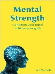 Mental Strength: Condition Your Mind, Achieve Your Goals. Iain Abernethy  by  Iain Stuart Abernethy