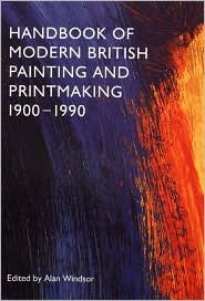 Handbook of Modern British Painting and Printmaking, 1900-1990 Alan Windsor