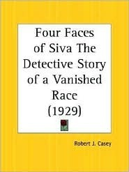 Four Faces of Siva the Detective Story of a Vanished Race Robert J. Casey