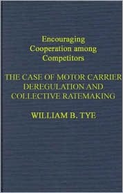 Encouraging Cooperation Among Competitors: The Case of Motor Carrier Deregulation and Collective Ratemaking  by  William B. Tye