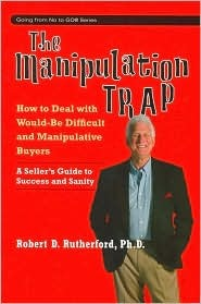 The Manipulation Trap: How to Deal with Would-Be-Difficult and Manipulative Buyers. A sellers Guide to Success and Sanity. Robert D. Rutherford