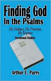 Finding God in the Psalms: His Holiness, His Provision, My Response  by  Arthur E. Parry