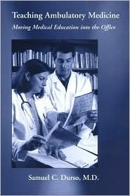 Teaching Ambulatory Medicine: Moving Medical Education Into The Office  by  Samuel C. Durso