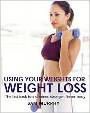 Using Your Weights for Weight Loss: The Fast Track to a Slimmer, Stronger, Firmer Body  by  Sam Murphy
