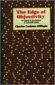 Edge of Objectivity: An Essay in the History of Scientific Ideas  by  Charles Coulston Gillispie