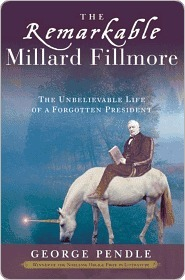 The Remarkable Millard Fillmore: The Unbelievable Life of a Forgotten President  by  George Pendle