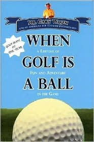 When Golf Is a Ball: A Lifetime of Fun and Adventure in the Game  by  Gary Wiren
