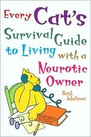Every Cats Survival Guide to Living with a Neurotic Owner Beth Adelman