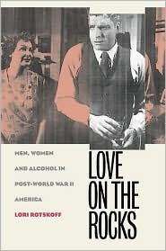 Love on the Rocks: Men, Women, and Alcohol in Post-World War II America Lori Rotskoff