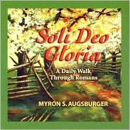 Soli Deo Gloria: A Daily Walk Through Romans Myron S. Augsburger