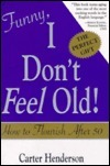 Funny, I Dont Feel Old!: How to Flourish After 50  by  Carter F. Henderson