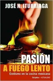 Pasión a Fuego Lento: Erotismo en la Comida Mexicana  by  José N. Iturriaga