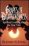 Grapes of Righteousness: Spiritually Grafting Into the True Vine Joseph Powell
