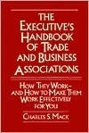 The Executives Handbook of Trade and Business Associations: How They Work--And How to Make Them Work Effectively for You Charles S. Mack