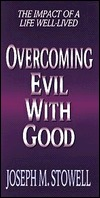 Overcoming Evil with Good: The Impact of a Life Well-Lived  by  Joseph M. Stowell