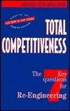 Total Competitiveness: The 7 Key Questions for Re-Engineering--Where You Are, Where You Want to Be, and How to Get There Maurice Hardaker