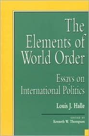 The Elements of World Order: Essays on International Politics  by  Louis J. Halle