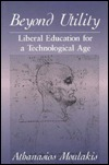 Beyond Utility: Liberal Education for a Technological Age Athanasios Moulakis